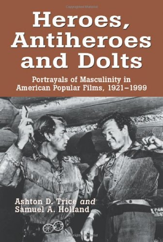 9780786410972: Heroes, Antiheroes and Dolts: Portrayals of Masculinity in American Popular Films, 1921-1999