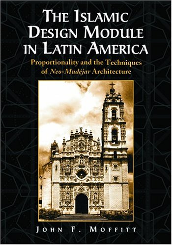 The Islamic Design Module in Latin America : Proportionality and the Techniques of Neo-Mudejar Ar...