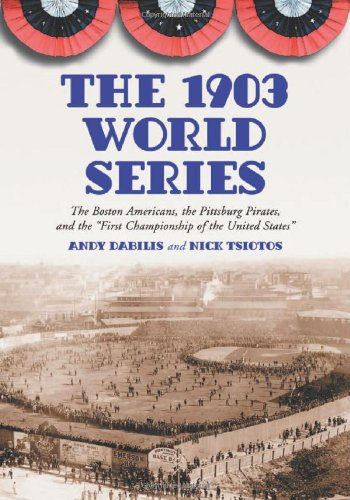 The 1903 World Series : The Boston Americans, the Pittsburg Pirates, and the 'First ...