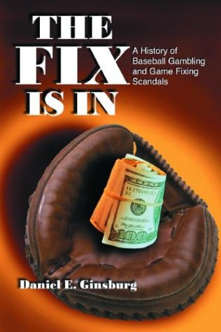 The Fix Is in : A History of Baseball Gambling and Game Fixing Scandals: Ginsburg, Daniel E.