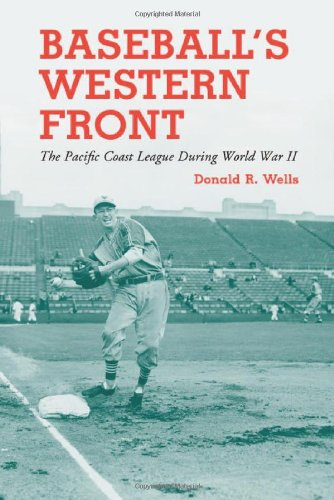 Baseball's Western Front: The Pacific Coast League During World War Ii: Wells, Donald R.