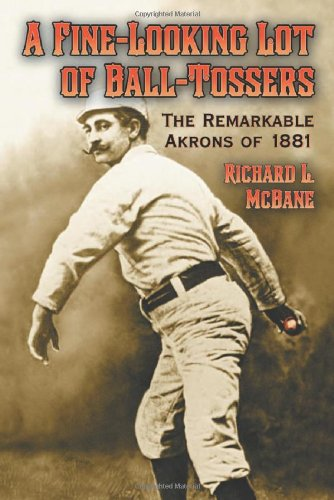 A Fine-Looking Lot of Ball-Tossers: The Remarkable Akrons of 1881: Richard L. Mcbane