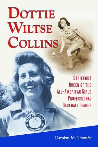 DOTTIE WILTSE COLLINS Strikeout Queen of the All-American Girls Professional Baseball League: ...