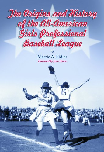 The Origins And History of the All-American Girls Professional Baseball League: Merrie A. Fidler
