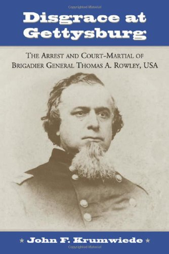 Disgrace at Gettysburg: The Arrest and Court Martial of Brigadier General Thomas A. Rowley: ...