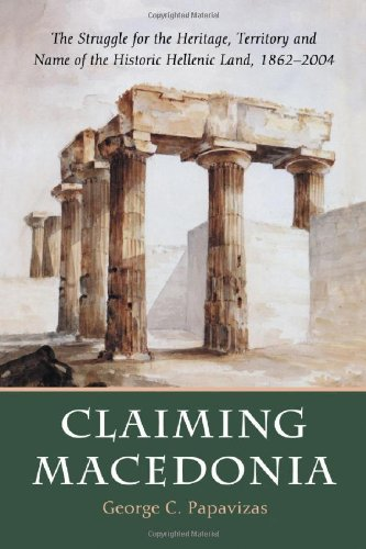 9780786423231: Claiming Macedonia: The Struggle for the Heritage, Territory and Name of the Historic Hellenic Land, 1862-2004