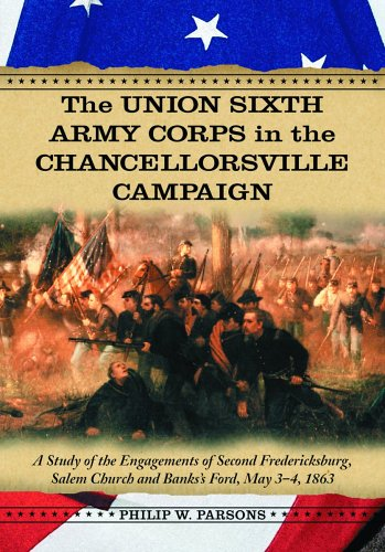The Union Sixth Army Corps in the Chancellorsville Campaign A Study of the Engagements of Second Fredericksburg Salem Church and Bankss Ford May 34 1863