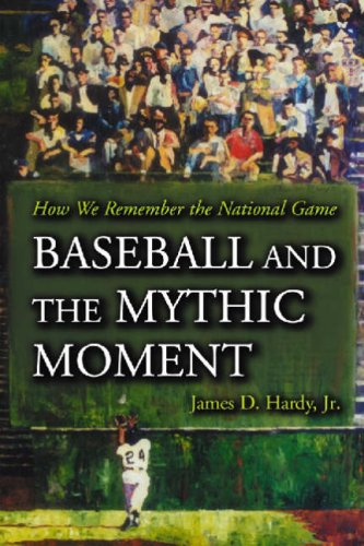 Baseball And the Mythic Moment : How We Remember the National Game: Hardy, James D.