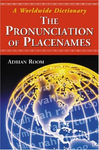 The Pronunciation of Placenames: A Worldwide Dictionary: Adrian Room