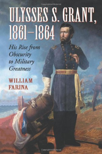 Ulysses S Grant, 1861-1864: His Rise from Obscurity to Military Greatness: Farina, William