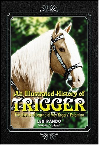 An Illustrated History of Trigger: The Lives and Legend of Roy Rogers' Palomino: Leo Pando