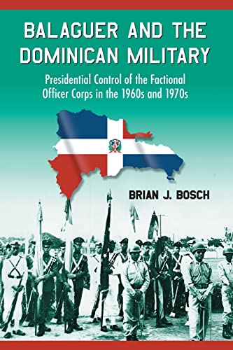 9780786430727: Balaguer and the Dominican Military: Presidential Control of the Factional Officer Corps in the 1960s and 1970s