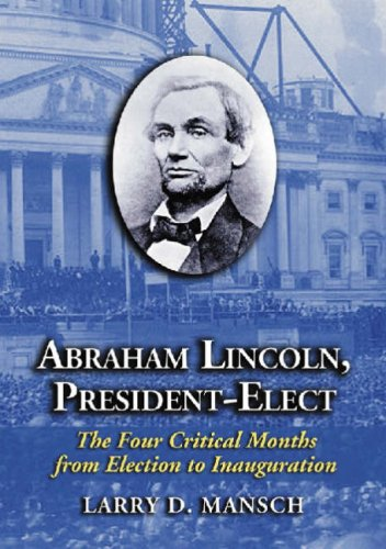 ABRAHAM LINCOLN, PRESIDENT-ELECT: THE FOUR CRITICAL MONTHS: Mansch, Larry D.