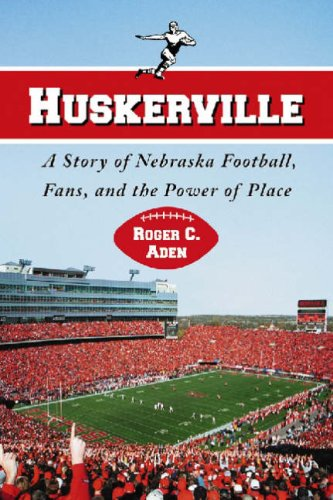 Huskerville: A Story of Nebraska Football, Fans, and the Power of Place: Roger C. Aden
