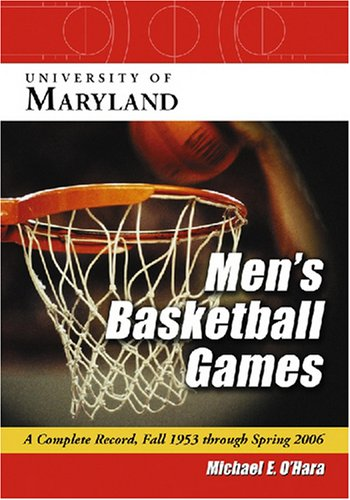 University of Maryland Men s Basketball Games: A Complete Record, Fall 1953 Through Spring 2006 (...