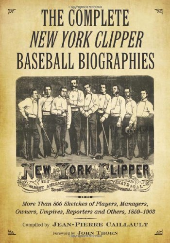 The Complete New York Clipper Baseball Biographies: More Than 800 Sketches of Players, Managers, ...