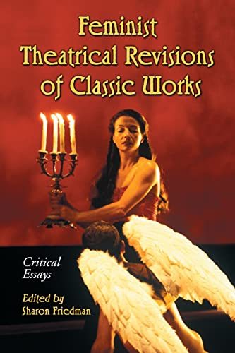 Feminist Theatrical Revisions of Classic Works: Critical Essays (0786434252) by Sharon Friedman