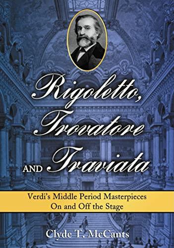 9780786434961: Rigoletto, Trovatore and Traviata: Verdi's Middle Period Masterpieces on and Off the Stage