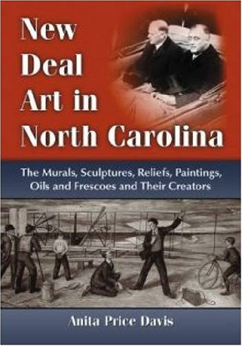 New Deal Art In North Carolina : The Murals, Sculptures, Reliefs, Paintings, Oils and Frescoes an...
