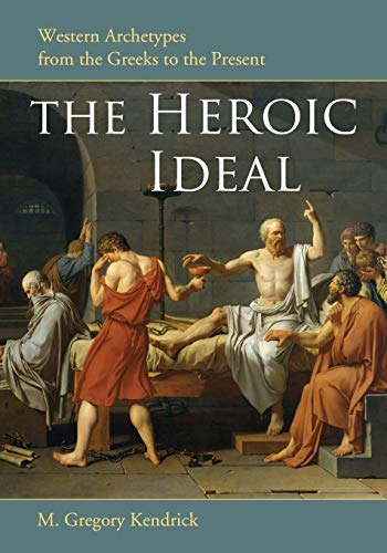 The Heroic Ideal: Western Archetypes from the: M. Gregory Kendrick