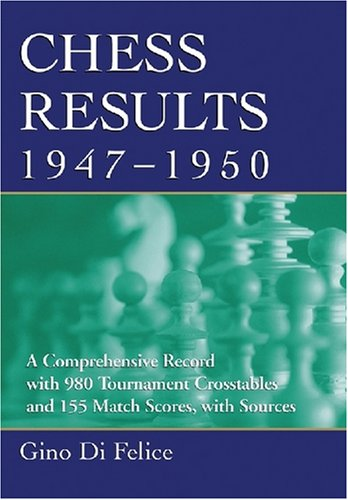 Chess Results 1947-1950: A Comprehensive Record with 980 Tournament Crosstables and 155 Match ...