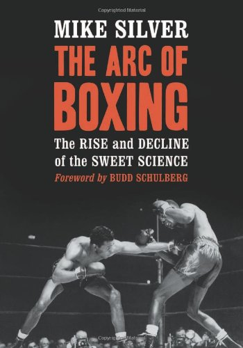 The Arc of Boxing: The Rise and Decline of the Sweet Science: Mike Silver (Author), Foreword by ...
