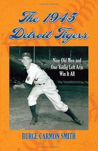 The 1945 Detroit Tigers: Nine Old Men and One Young Left Arm Win It All: Burge Carmon Smith