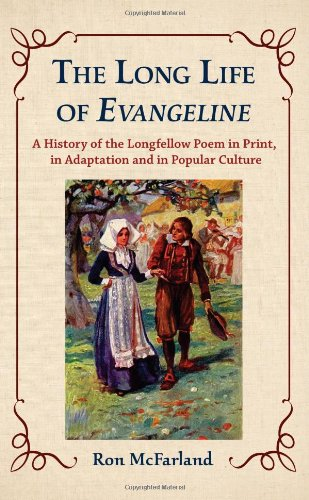 The Long Life of Evangeline : A History of the Longfellow Poem in Print, in Adaptation, and in ...