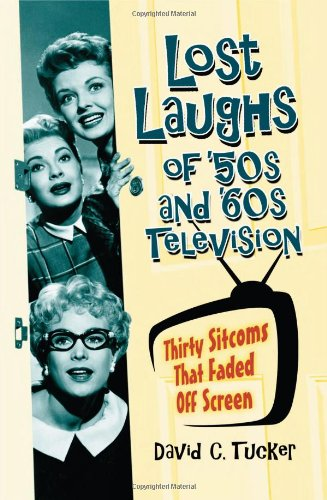 Lost Laughs of '50s and '60s Television : 30 Sitcoms That Faded Off Screen: Tucker, David...