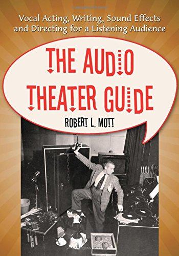 The Audio Theater Guide: Vocal Acting, Writing, Sound Effects and Directing for a Listening ...