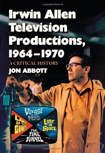 9780786444915: Irwin Allen Television Productions, 1964-1970: A Critical History of Voyage to the Bottom of the Sea, Lost in Space, the Time Tunnel and Land of the Giants