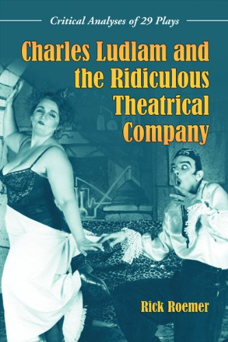 Charles Ludlam and the Ridiculous Theatrical Company - Critical Analyses of 29 Plays: Rick Roemer