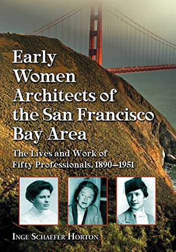 Early Women Architects of the San Francisco Bay Area : The Lives and Work of Fifty Professionals,...