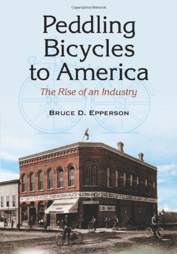 Peddling Bicycles to America: The Rise of an Industry: Epperson, Bruce D.