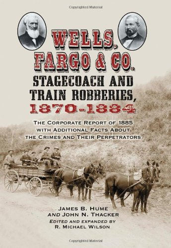 9780786448555: Wells, Fargo & Co. Stagecoach and Train Robberies, 1870-1884: The Corporate Report of 1885 with Additional Facts About the Crimes and Their Perpetrators