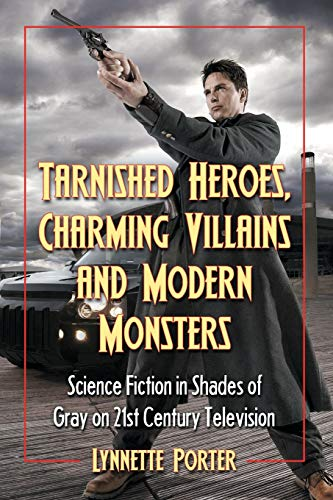 9780786448586: Tarnished Heroes, Charming Villains and Modern Monsters: Science Fiction in Shades of Gray on 21st Century Television
