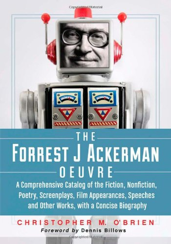 The Forrest J Ackerman Oeuvre A Comprehensive Catalog of the Fiction, Nonfiction, Poetry, ...