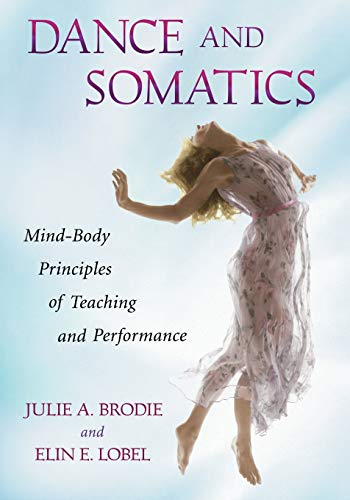 Dance and Somatics: Mind-Body Principles of Teaching and Performance: Julie Brodie; Elin Elizabeth ...