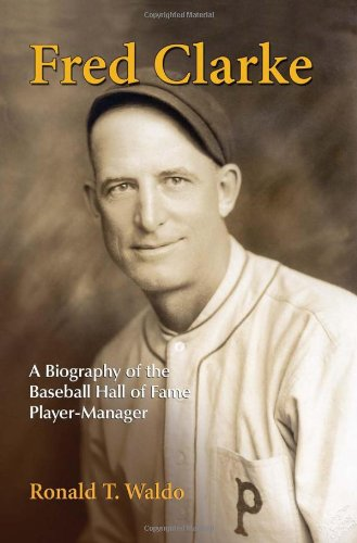 Fred Clarke: A Biography of the Baseball Hall of Fame Player-Manager: Ronald T. Waldo