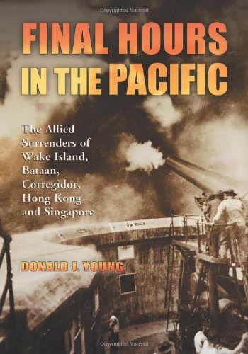 Final Hours in the Pacific: The Allied Surrenders of Wake Island, Bataan, Corregidor, Hong Kong and Singapore (0786459387) by Donald J. Young