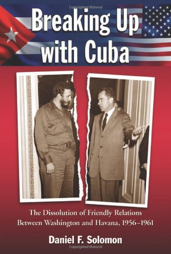 9780786459728: Breaking Up with Cuba: The Dissolution of Friendly Relations Between Washington and Havana, 1956-1961