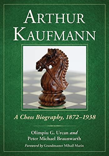 Arthur Kaufmann: A Chess Biography, 1872-1938 (Hardback): Olimpiu G. Urcan, Peter M. Braunwarth