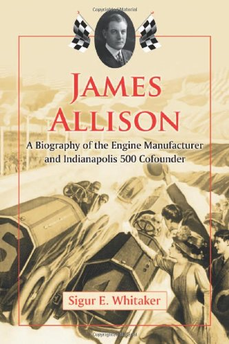 James Allison: A Biography of the Engine Manufacturer and Indianapolis 500 Cofounder: Sigur E. ...