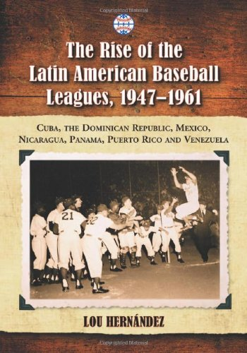 The Rise of the Latin American Baseball Leagues, 1947-1961: Cuba, the Dominican Republic, Mexico, ...