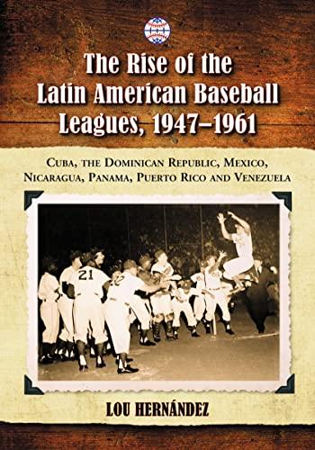 9780786463848: The Rise of the Latin American Baseball Leagues, 1947-1961: Cuba, the Dominican Republic, Mexico, Nicaragua, Panama, Puerto Rico and Venezuela