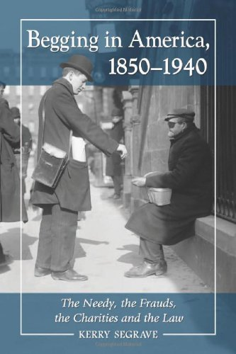 Begging in America, 1850-1940 The Needy, the Frauds, the Charities and the Law: Segrave, Kerry