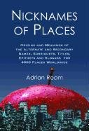 Nicknames of Places: Origins and Meanings of the Alternate and Secondary Names, Sobriquets, Titles,...