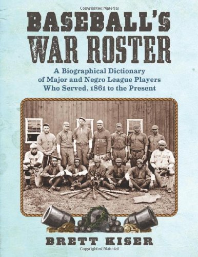 Baseball's War Roster: A Biographical Dictionary of Major and Negro League Players Who Served, ...
