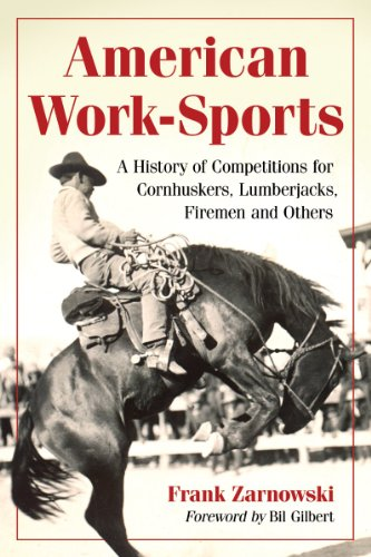 American Work-Sports A History of Competitions for Cornhuskers, Lumberjacks, Firemen and Others: ...