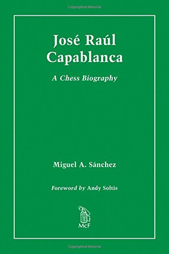 Jose Raul Capablanca: A Chess Biography: Miguel A. Sanchez; Foreword by Andy Soltis